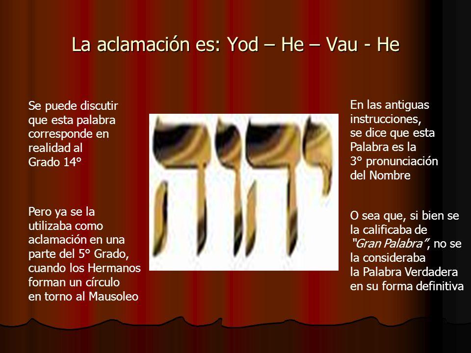 La aclamación es: Yod – He – Vau - He Se puede discutir que esta palabra corresponde en realidad al Grado 14° Pero ya se la utilizaba como aclamación