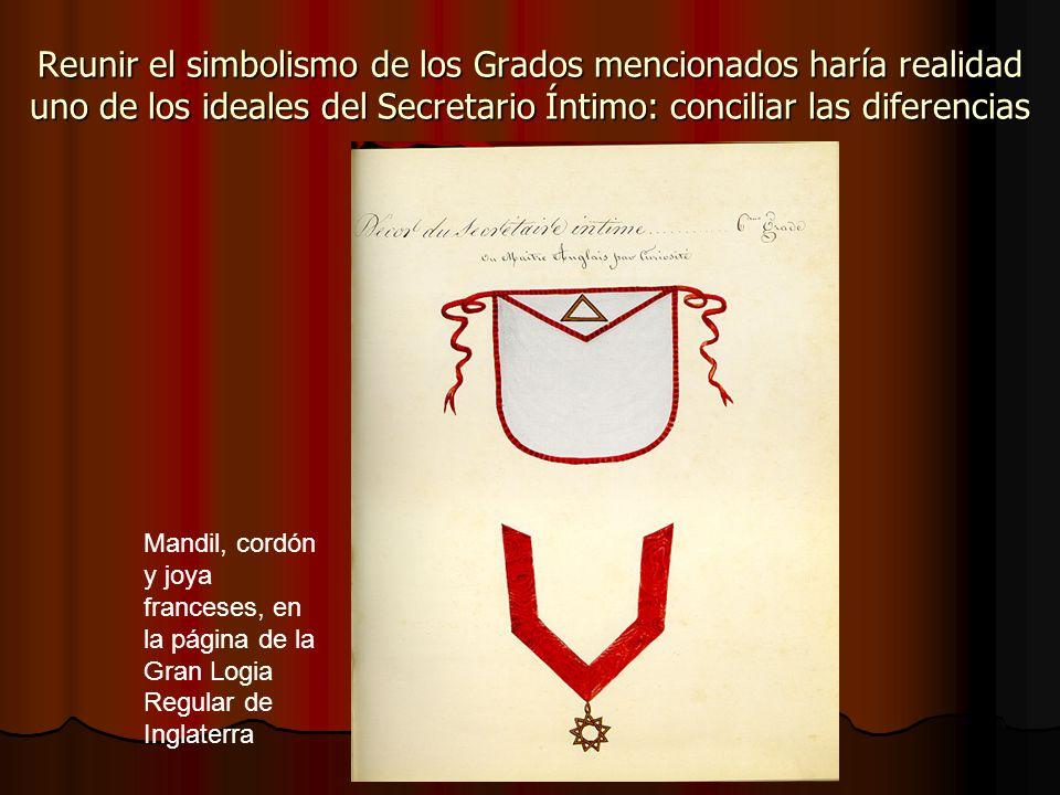 Reunir el simbolismo de los Grados mencionados haría realidad uno de los ideales del Secretario Íntimo: conciliar las diferencias Mandil, cordón y joy