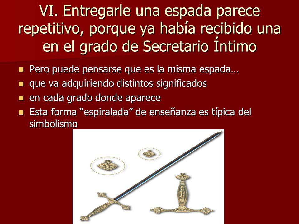 VI. Entregarle una espada parece repetitivo, porque ya había recibido una en el grado de Secretario Íntimo Pero puede pensarse que es la misma espada…