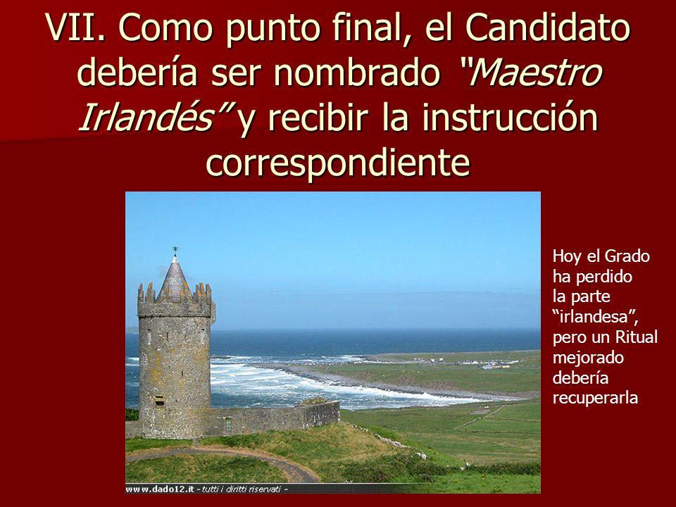 VII. Como punto final, el Candidato debería ser nombrado Maestro Irlandés y recibir la instrucción correspondiente Hoy el Grado ha perdido la parte ir