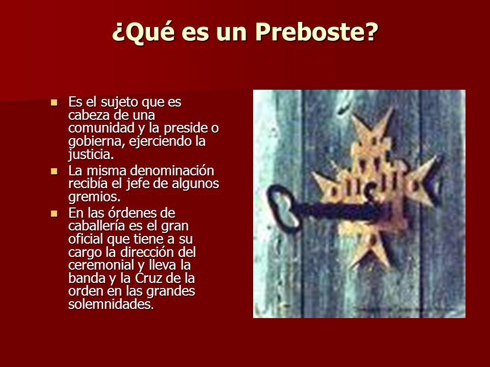 ¿Qué es un Preboste? Es el sujeto que es cabeza de una comunidad y la preside o gobierna, ejerciendo la justicia. Es el sujeto que es cabeza de una co