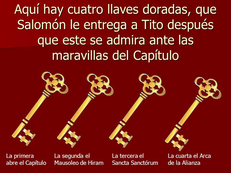 Aquí hay cuatro llaves doradas, que Salomón le entrega a Tito después que este se admira ante las maravillas del Capítulo La primera abre el Capítulo