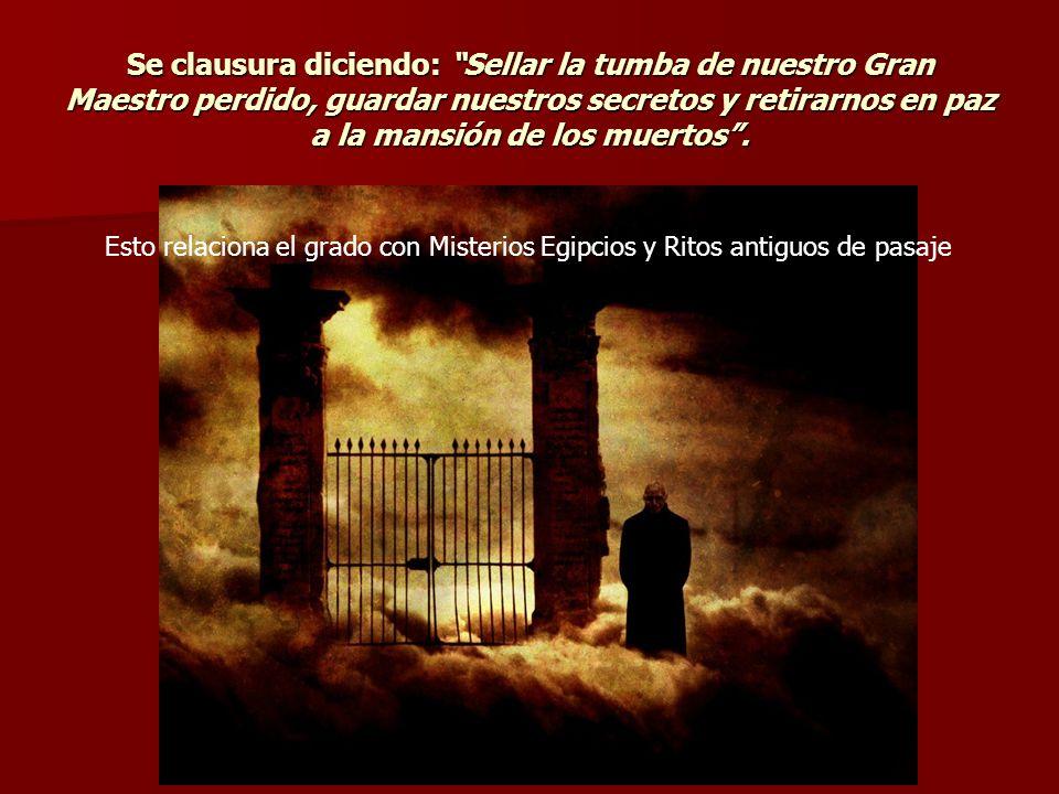Se clausura diciendo: Sellar la tumba de nuestro Gran Maestro perdido, guardar nuestros secretos y retirarnos en paz a la mansión de los muertos. Esto
