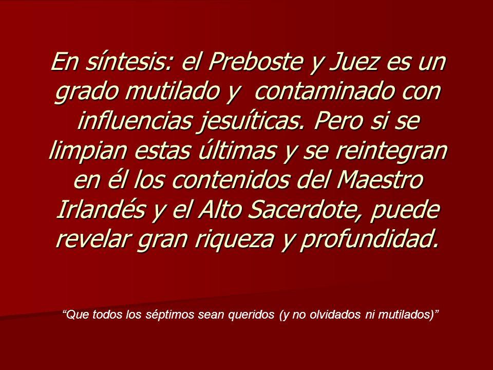 En síntesis: el Preboste y Juez es un grado mutilado y contaminado con influencias jesuíticas. Pero si se limpian estas últimas y se reintegran en él