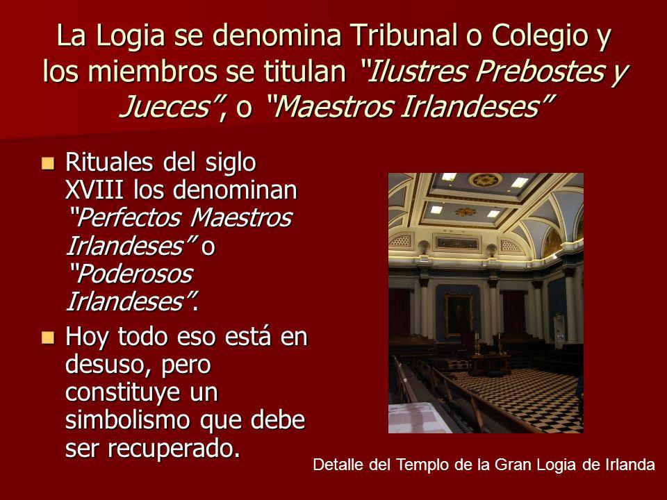 La Logia se denomina Tribunal o Colegio y los miembros se titulan Ilustres Prebostes y Jueces, o Maestros Irlandeses Rituales del siglo XVIII los deno
