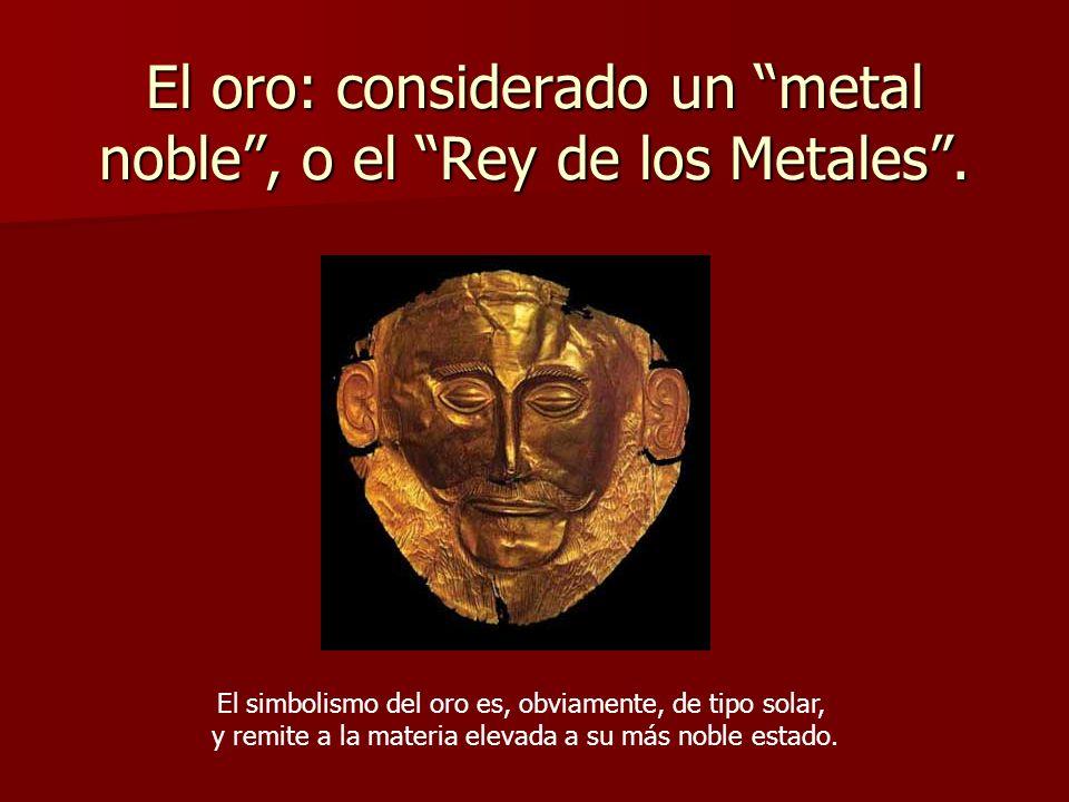 El oro: considerado un metal noble, o el Rey de los Metales. El simbolismo del oro es, obviamente, de tipo solar, y remite a la materia elevada a su m