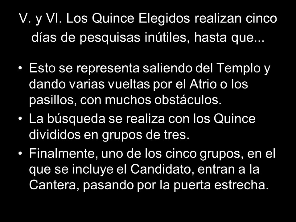 V. y VI. Los Quince Elegidos realizan cinco días de pesquisas inútiles, hasta que... Esto se representa saliendo del Templo y dando varias vueltas por