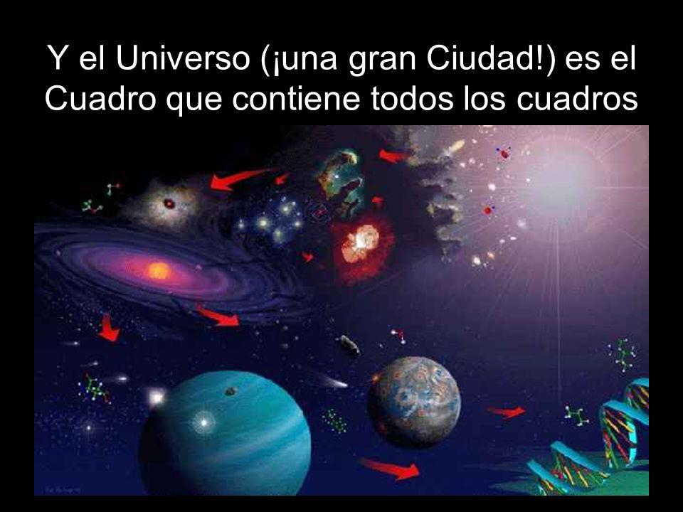 Y el Universo (¡una gran Ciudad!) es el Cuadro que contiene todos los cuadros