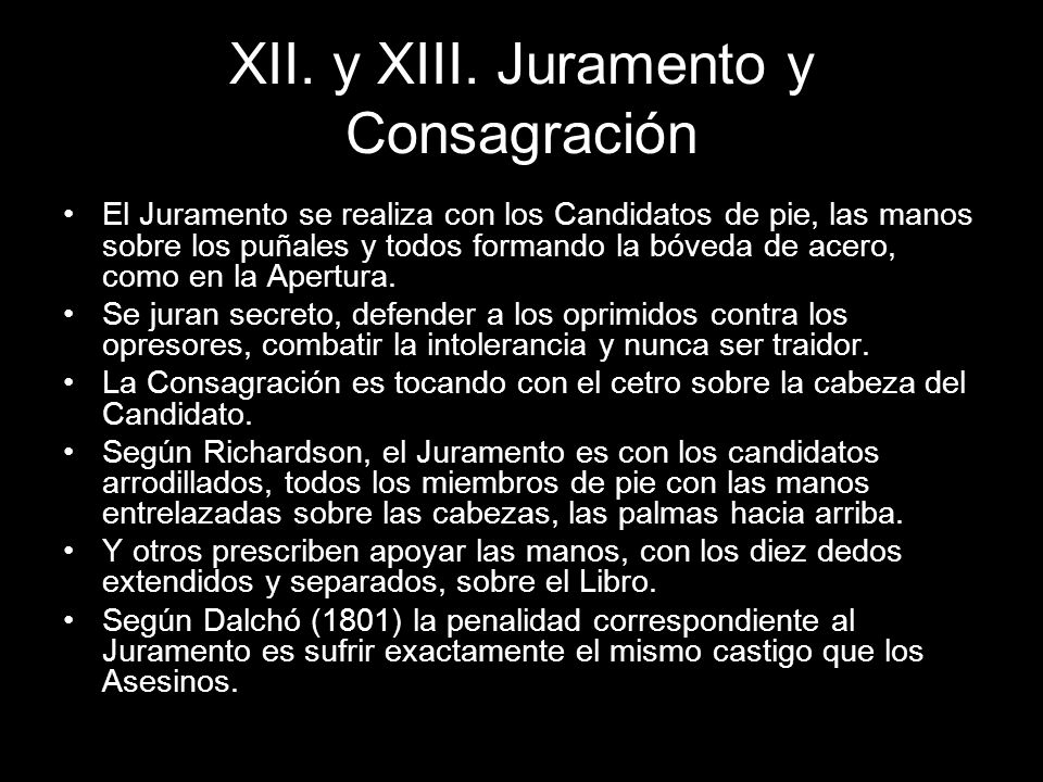 XII. y XIII. Juramento y Consagración El Juramento se realiza con los Candidatos de pie, las manos sobre los puñales y todos formando la bóveda de ace