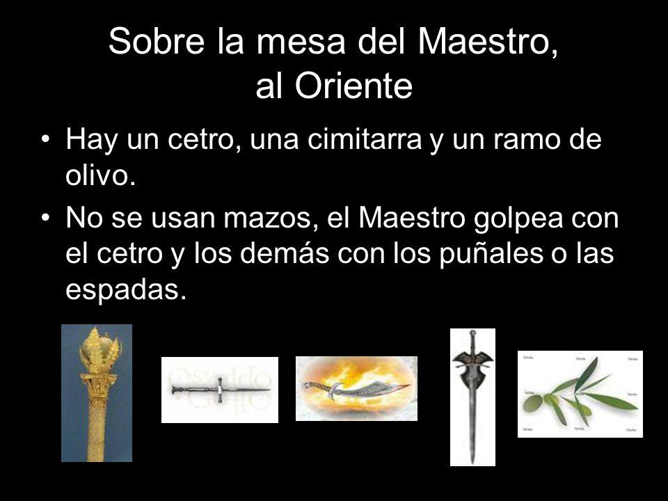 Sobre la mesa del Maestro, al Oriente Hay un cetro, una cimitarra y un ramo de olivo. No se usan mazos, el Maestro golpea con el cetro y los demás con
