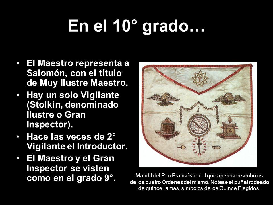 En el 10° grado… El Maestro representa a Salomón, con el título de Muy Ilustre Maestro. Hay un solo Vigilante (Stolkin, denominado Ilustre o Gran Insp