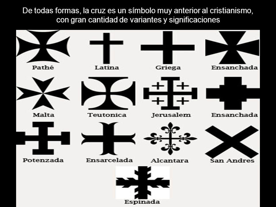 De todas formas, la cruz es un símbolo muy anterior al cristianismo, con gran cantidad de variantes y significaciones