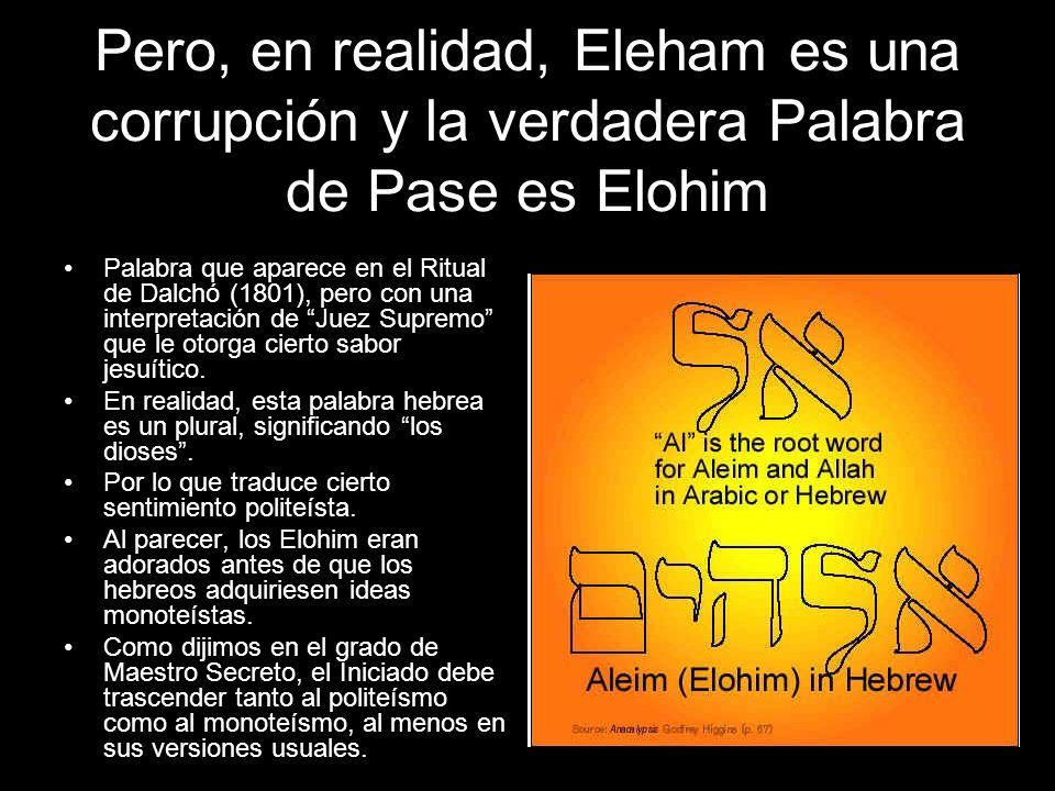 Pero, en realidad, Eleham es una corrupción y la verdadera Palabra de Pase es Elohim Palabra que aparece en el Ritual de Dalchó (1801), pero con una i