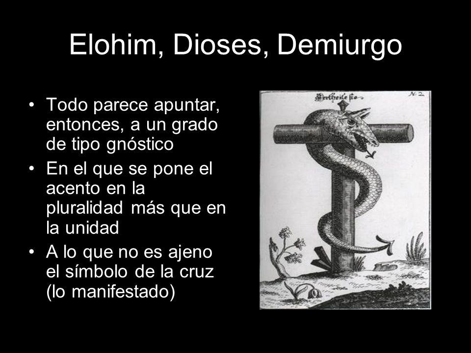 Elohim, Dioses, Demiurgo Todo parece apuntar, entonces, a un grado de tipo gnóstico En el que se pone el acento en la pluralidad más que en la unidad