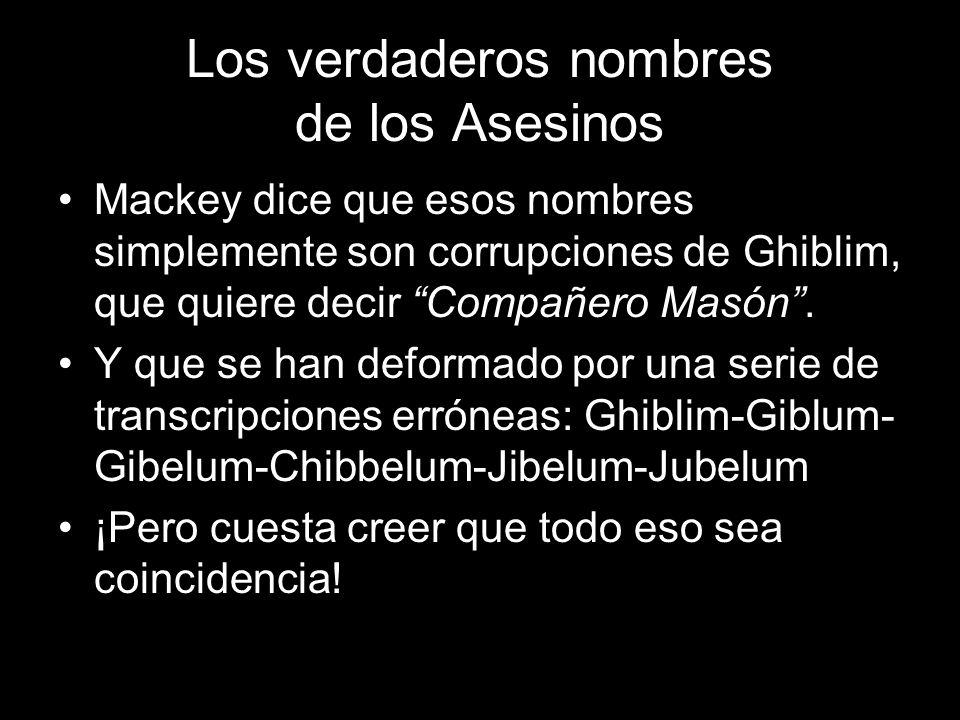 Los verdaderos nombres de los Asesinos Mackey dice que esos nombres simplemente son corrupciones de Ghiblim, que quiere decir Compañero Masón. Y que s