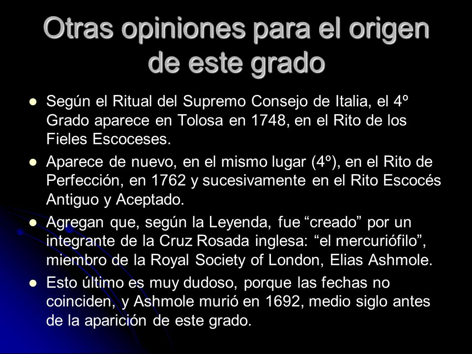 Otras opiniones para el origen de este grado Según el Ritual del Supremo Consejo de Italia, el 4º Grado aparece en Tolosa en 1748, en el Rito de los F
