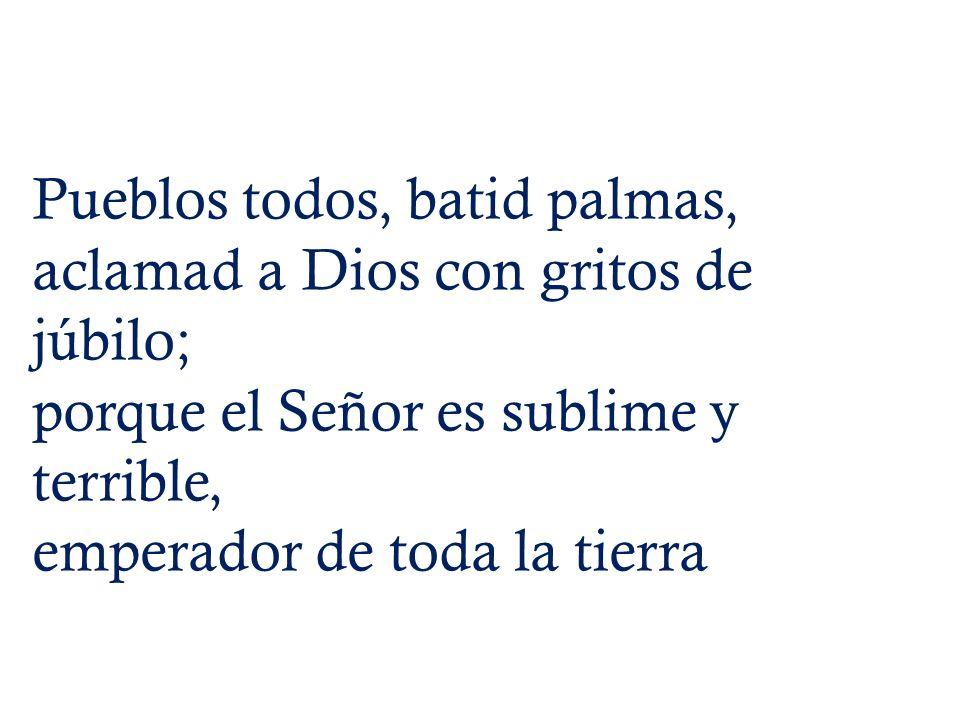 Pueblos todos, batid palmas, aclamad a Dios con gritos de júbilo; porque el Señor es sublime y terrible, emperador de toda la tierra