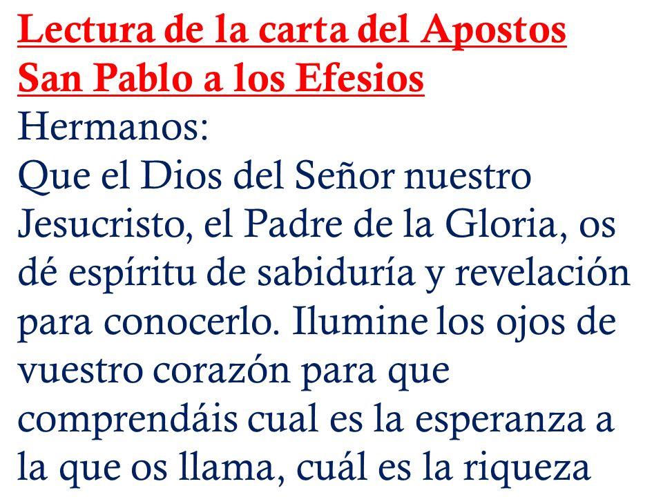 Lectura de la carta del Apostos San Pablo a los Efesios Hermanos: Que el Dios del Señor nuestro Jesucristo, el Padre de la Gloria, os dé espíritu de s