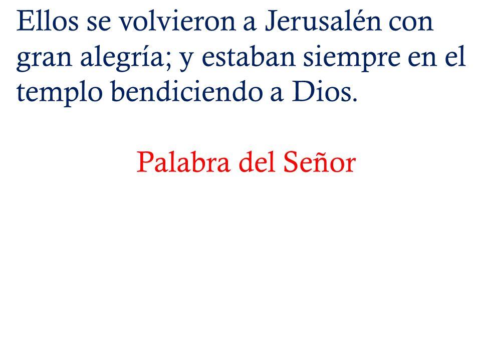 Ellos se volvieron a Jerusalén con gran alegría; y estaban siempre en el templo bendiciendo a Dios. Palabra del Señor
