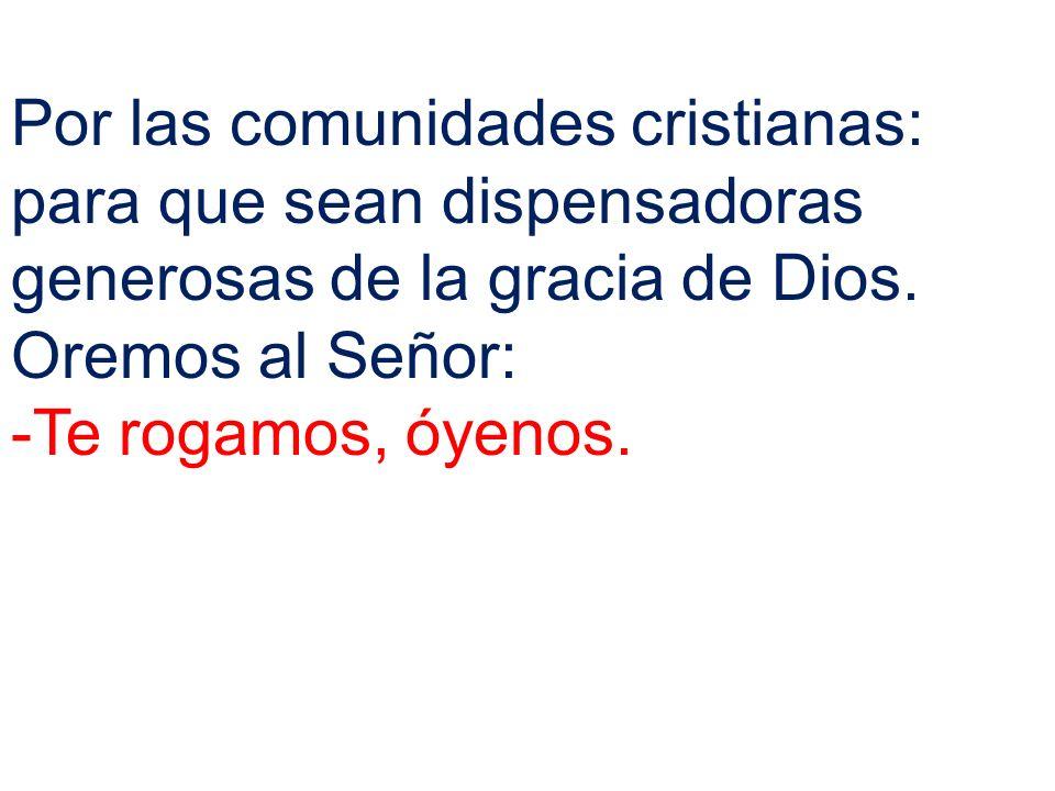 Por las comunidades cristianas: para que sean dispensadoras generosas de la gracia de Dios. Oremos al Señor: -Te rogamos, óyenos.