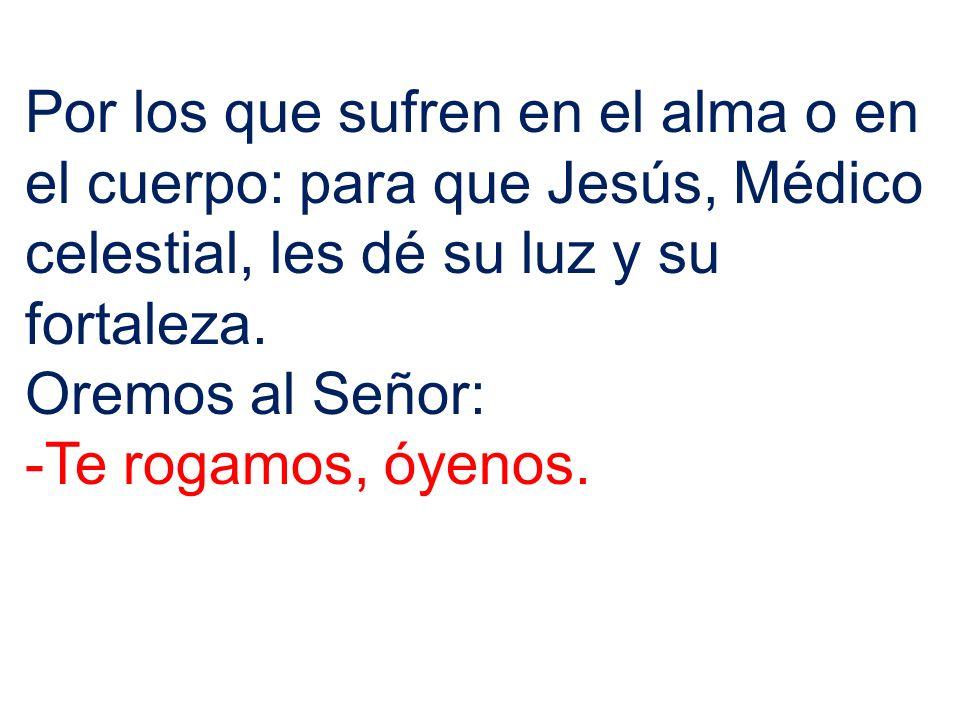 Por los que sufren en el alma o en el cuerpo: para que Jesús, Médico celestial, les dé su luz y su fortaleza. Oremos al Señor: -Te rogamos, óyenos.
