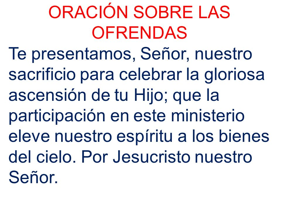 ORACIÓN SOBRE LAS OFRENDAS Te presentamos, Señor, nuestro sacrificio para celebrar la gloriosa ascensión de tu Hijo; que la participación en este mini