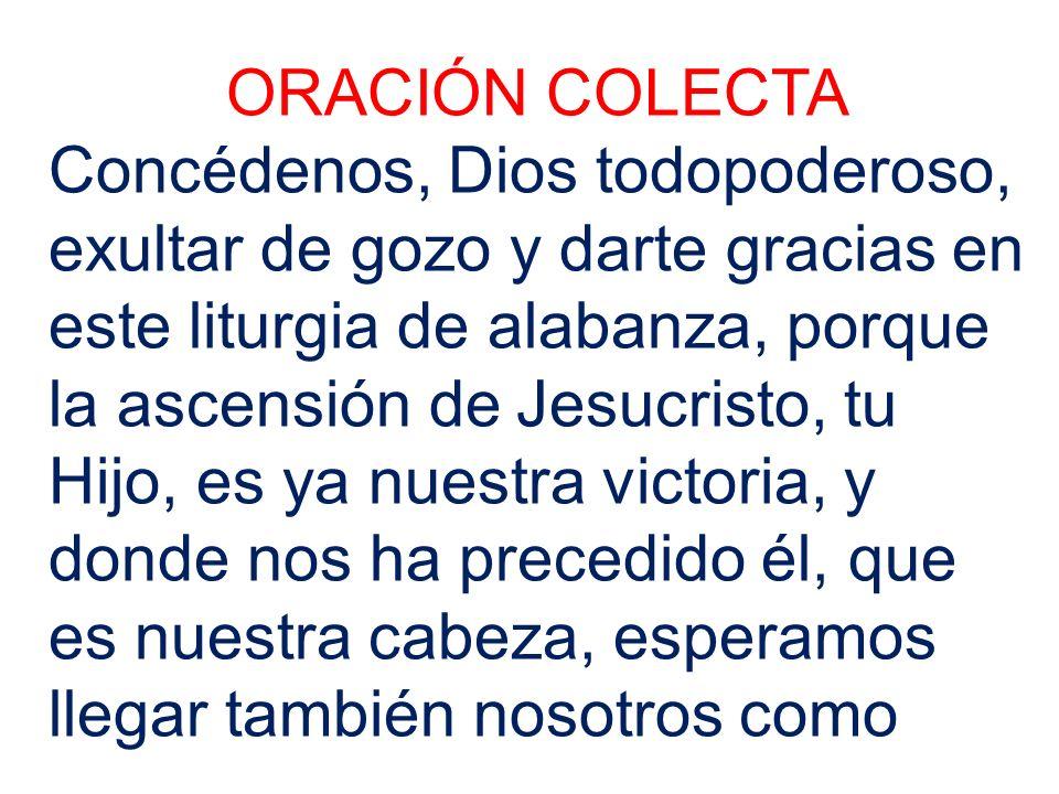ORACIÓN COLECTA Concédenos, Dios todopoderoso, exultar de gozo y darte gracias en este liturgia de alabanza, porque la ascensión de Jesucristo, tu Hij