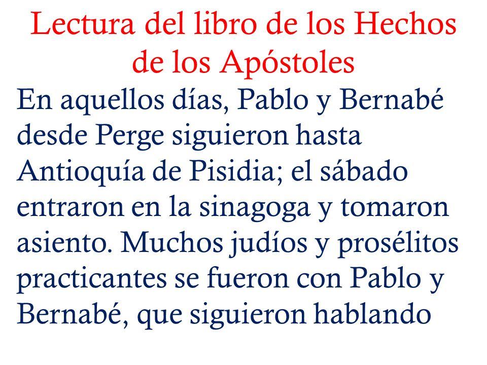 Lectura del libro de los Hechos de los Apóstoles En aquellos días, Pablo y Bernabé desde Perge siguieron hasta Antioquía de Pisidia; el sábado entraro