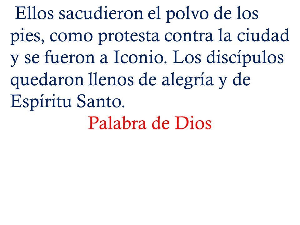 Ellos sacudieron el polvo de los pies, como protesta contra la ciudad y se fueron a Iconio. Los discípulos quedaron llenos de alegría y de Espíritu Sa