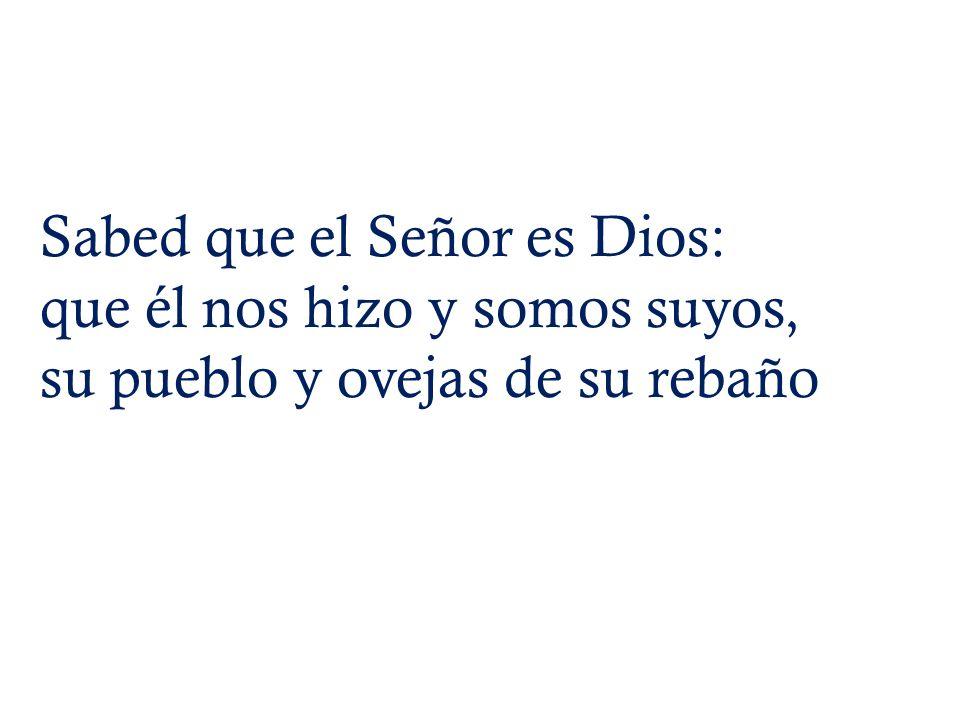 Sabed que el Señor es Dios: que él nos hizo y somos suyos, su pueblo y ovejas de su rebaño