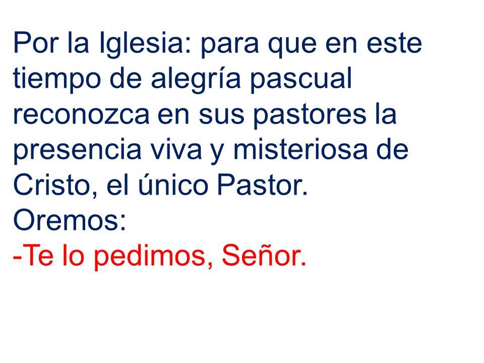 Por la Iglesia: para que en este tiempo de alegría pascual reconozca en sus pastores la presencia viva y misteriosa de Cristo, el único Pastor. Oremos
