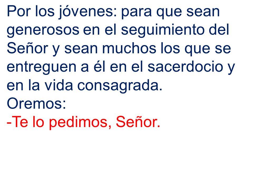 Por los jóvenes: para que sean generosos en el seguimiento del Señor y sean muchos los que se entreguen a él en el sacerdocio y en la vida consagrada.