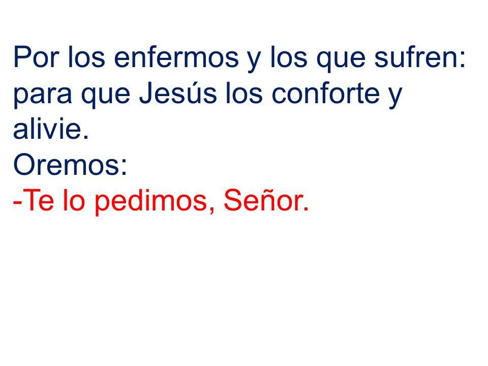 Por los enfermos y los que sufren: para que Jesús los conforte y alivie. Oremos: -Te lo pedimos, Señor.