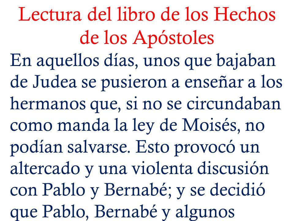 Lectura del libro de los Hechos de los Apóstoles En aquellos días, unos que bajaban de Judea se pusieron a enseñar a los hermanos que, si no se circun