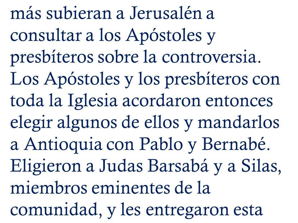 más subieran a Jerusalén a consultar a los Apóstoles y presbíteros sobre la controversia. Los Apóstoles y los presbíteros con toda la Iglesia acordaro