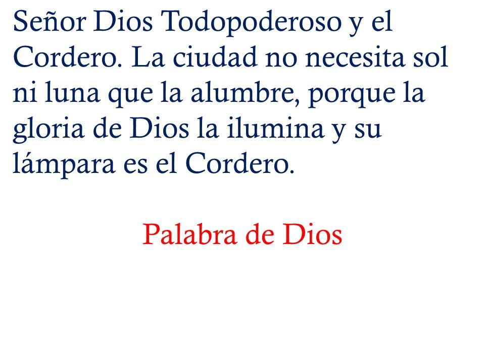 Señor Dios Todopoderoso y el Cordero. La ciudad no necesita sol ni luna que la alumbre, porque la gloria de Dios la ilumina y su lámpara es el Cordero