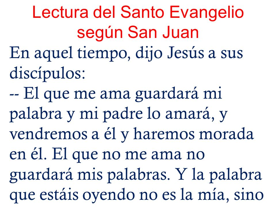 Lectura del Santo Evangelio según San Juan En aquel tiempo, dijo Jesús a sus discípulos: -- El que me ama guardará mi palabra y mi padre lo amará, y v