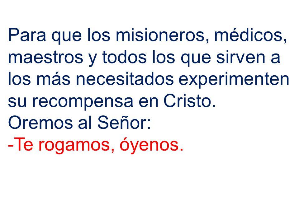 Para que los misioneros, médicos, maestros y todos los que sirven a los más necesitados experimenten su recompensa en Cristo. Oremos al Señor: -Te rog