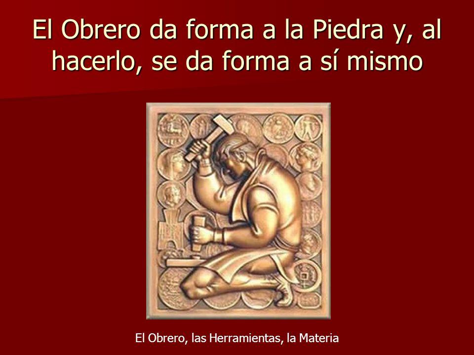 El Obrero da forma a la Piedra y, al hacerlo, se da forma a sí mismo El Obrero, las Herramientas, la Materia