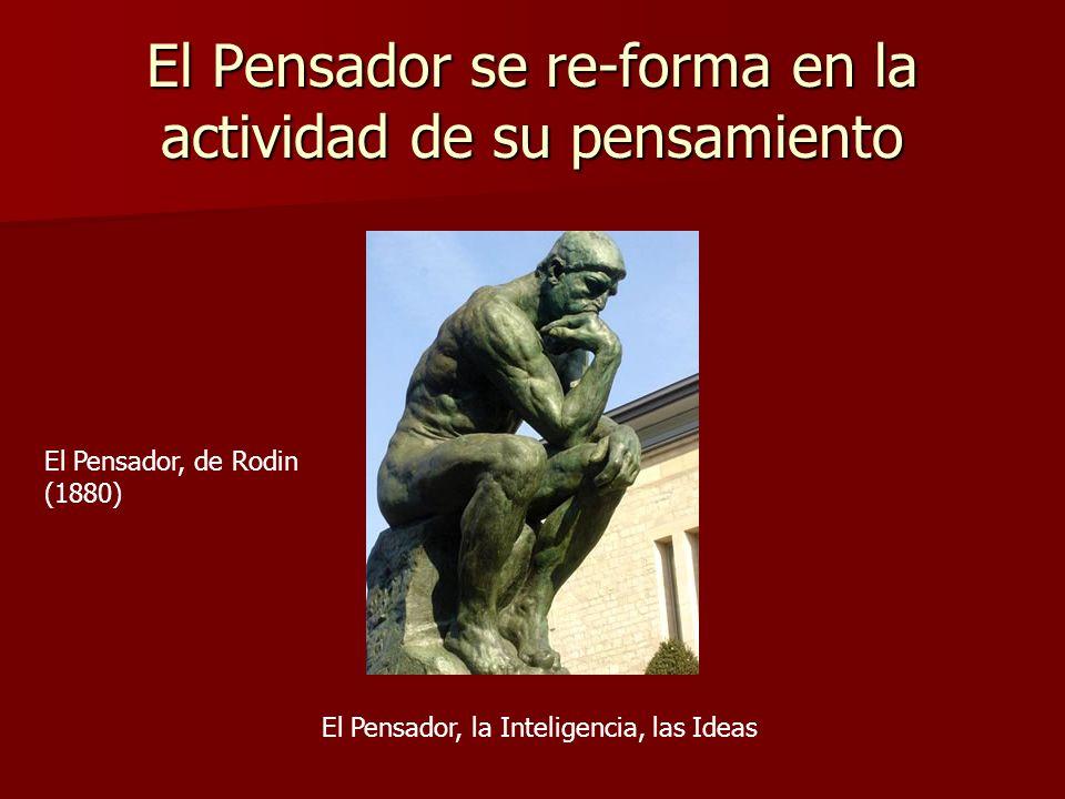 El Pensador se re-forma en la actividad de su pensamiento El Pensador, de Rodin (1880) El Pensador, la Inteligencia, las Ideas