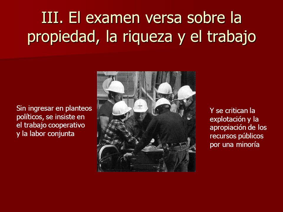 III. El examen versa sobre la propiedad, la riqueza y el trabajo Sin ingresar en planteos políticos, se insiste en el trabajo cooperativo y la labor c