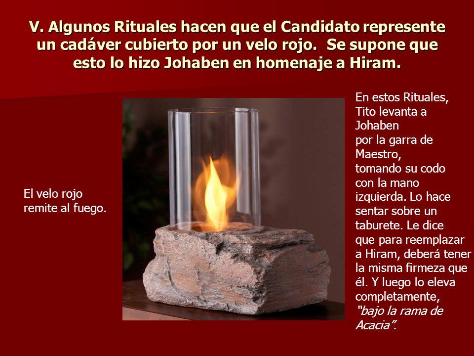 V. Algunos Rituales hacen que el Candidato represente un cadáver cubierto por un velo rojo. Se supone que esto lo hizo Johaben en homenaje a Hiram. El