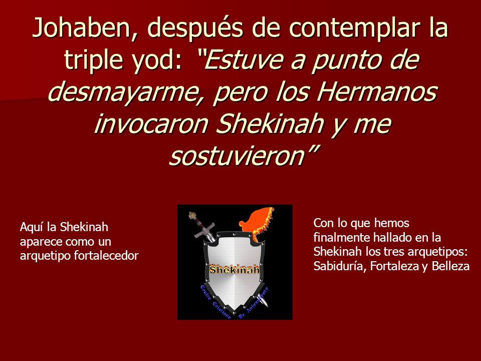 Johaben, después de contemplar la triple yod: Estuve a punto de desmayarme, pero los Hermanos invocaron Shekinah y me sostuvieron Aquí la Shekinah apa