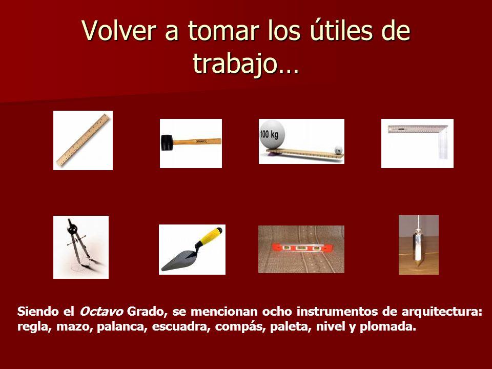 Volver a tomar los útiles de trabajo… Siendo el Octavo Grado, se mencionan ocho instrumentos de arquitectura: regla, mazo, palanca, escuadra, compás,