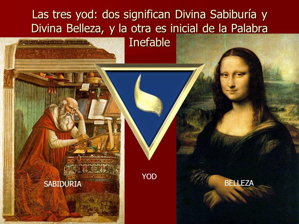 Las tres yod: dos significan Divina Sabiburía y Divina Belleza, y la otra es inicial de la Palabra Inefable SABIDURIA BELLEZA YOD