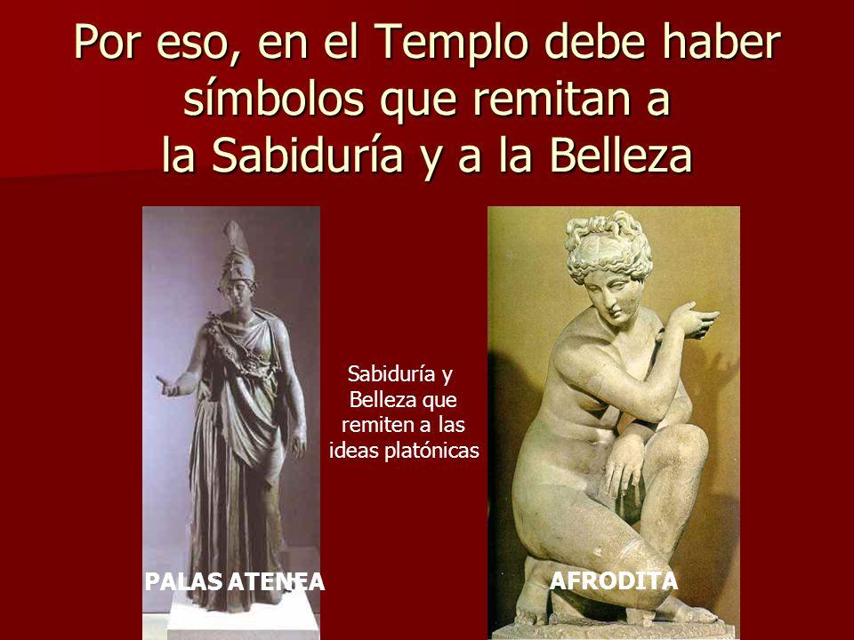 Por eso, en el Templo debe haber símbolos que remitan a la Sabiduría y a la Belleza PALAS ATENEA AFRODITA Sabiduría y Belleza que remiten a las ideas