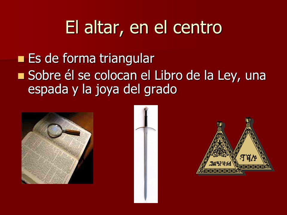 El altar, en el centro Es de forma triangular Es de forma triangular Sobre él se colocan el Libro de la Ley, una espada y la joya del grado Sobre él s