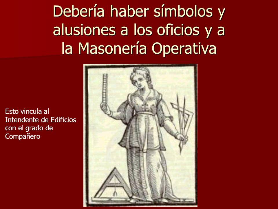 Debería haber símbolos y alusiones a los oficios y a la Masonería Operativa Esto vincula al Intendente de Edificios con el grado de Compañero