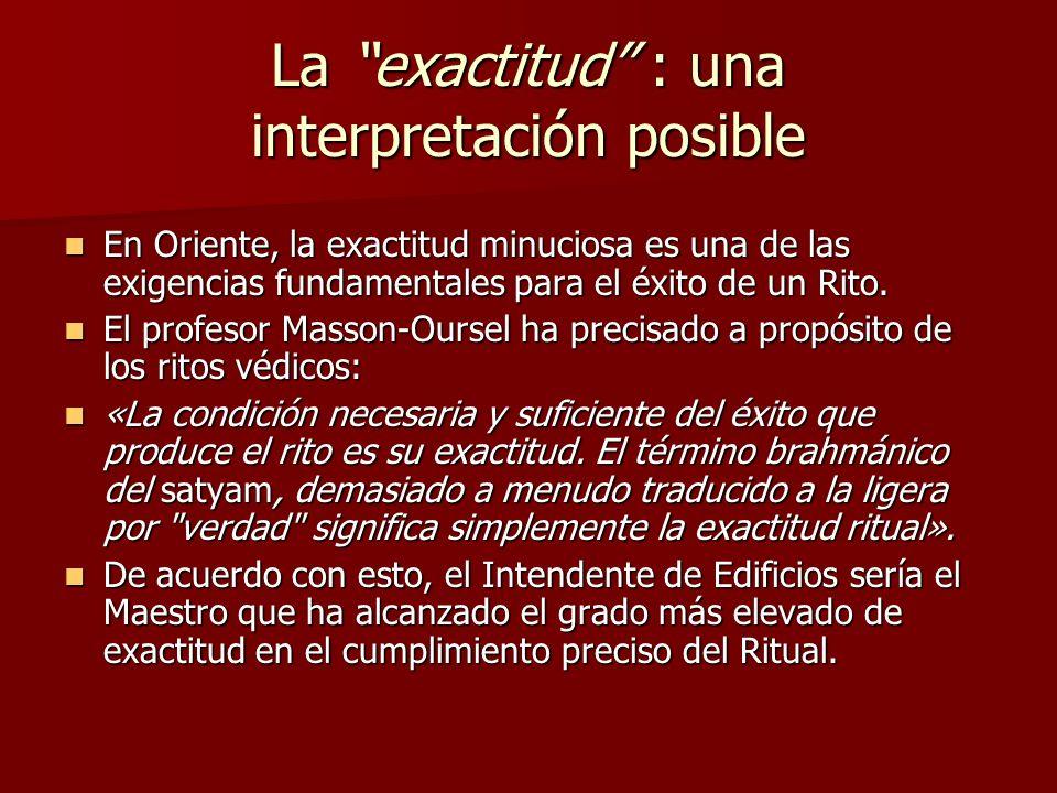 La exactitud : una interpretación posible En Oriente, la exactitud minuciosa es una de las exigencias fundamentales para el éxito de un Rito. En Orien