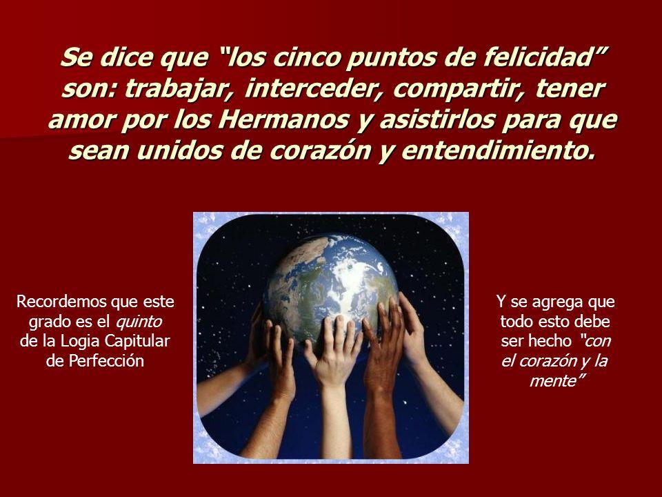 Se dice que los cinco puntos de felicidad son: trabajar, interceder, compartir, tener amor por los Hermanos y asistirlos para que sean unidos de coraz